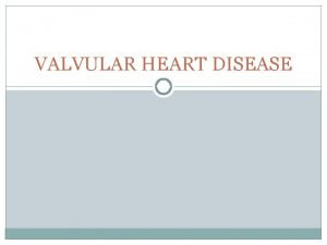 VALVULAR HEART DISEASE Learning objectives Describe the etiology