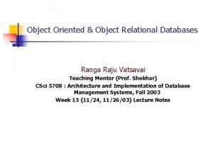 Object Oriented Object Relational Databases Ranga Raju Vatsavai