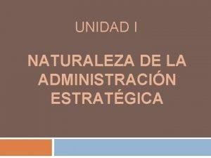UNIDAD I NATURALEZA DE LA ADMINISTRACIN ESTRATGICA Concepto