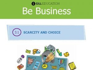 Be Business 3 1 SCARCITY AND CHOICE SCARCITY