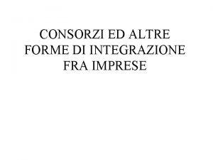 CONSORZI ED ALTRE FORME DI INTEGRAZIONE FRA IMPRESE