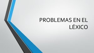 PROBLEMAS EN EL LXICO Hay casos donde hay