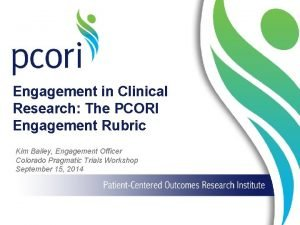 Engagement in Clinical Research The PCORI Engagement Rubric