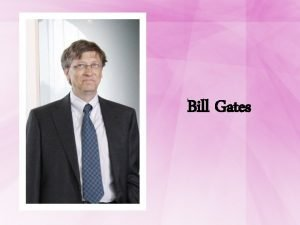 Bill Gates Bill Gates A very smart and