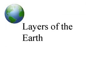 Layers of the Earth The Layers of the