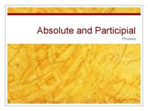 Absolute and Participial Phrases Absolute Participial Noun ing