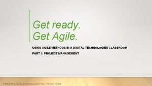 Get ready Get Agile USING AGILE METHODS IN