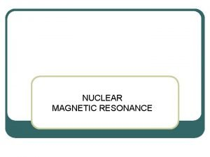 NUCLEAR MAGNETIC RESONANCE l Nuclear magnetic resonance NMR