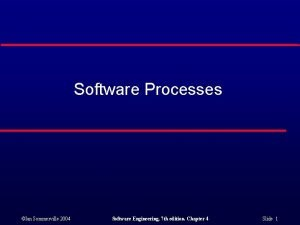 Software Processes Ian Sommerville 2004 Software Engineering 7