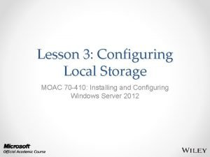 Lesson 3 Configuring Local Storage MOAC 70 410