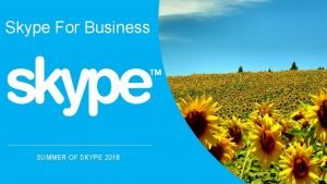 Skype For Business SUMMER OF SKYPE 2018 Why