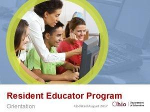 Resident Educator Program Orientation Updated August 2017 The