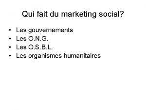 Qui fait du marketing social Les gouvernements Les