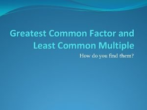 Greatest Common Factor and Least Common Multiple How
