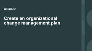 Create an organizational change management plan Create an