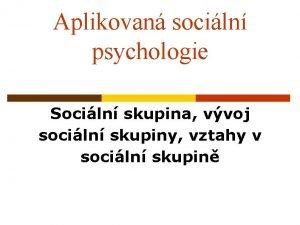Aplikovan sociln psychologie Sociln skupina vvoj sociln skupiny