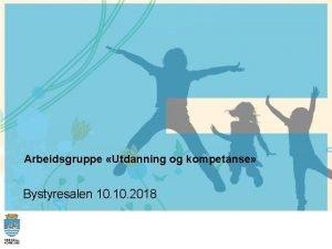 Arbeidsgruppe Utdanning og kompetanse Bystyresalen 10 2018 Faggruppe