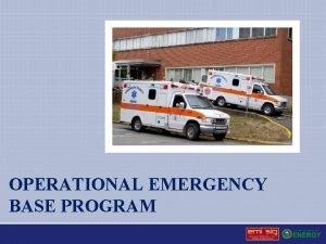 OPERATIONAL EMERGENCY BASE PROGRAM Operational Emergencies Major unplanned