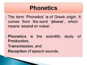 Phonetics The term Phonetics is of Greek origin
