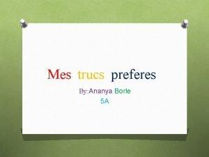 Mes trucs preferes By Ananya Borle 5 A