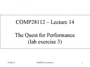 COMP 28112 Lecture 14 The Quest for Performance