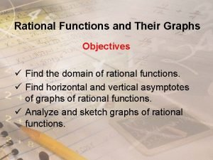 Rational Functions and Their Graphs Objectives Find the