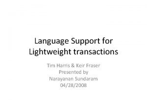 Language Support for Lightweight transactions Tim Harris Keir