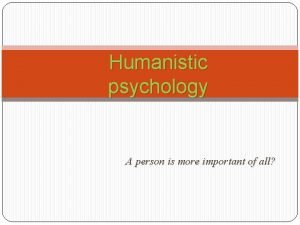 Humanistic psychology A person is more important of