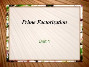 Prime Factorization Unit 1 SWBAT Generate a model