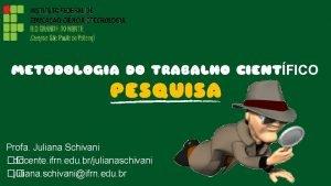 METODOLOGIA DO TRABALHO CIENTFICO PESQUISA Profa Juliana Schivani