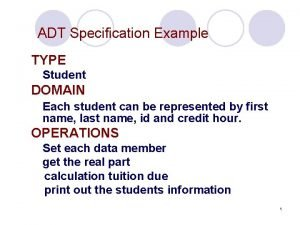 ADT Specification Example TYPE Student DOMAIN Each student