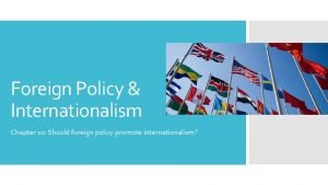 Foreign Policy Internationalism Chapter 10 Should foreign policy