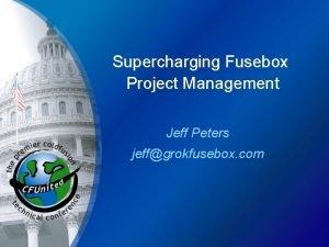 Supercharging Fusebox Project Management Jeff Peters jeffgrokfusebox com
