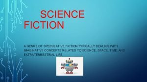 SCIENCE FICTION A GENRE OF SPECULATIVE FICTION TYPICALLY