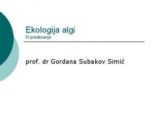 Ekologija algi III predavanje prof dr Gordana Subakov