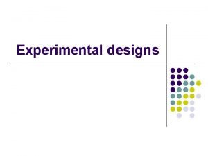 Experimental designs Between Withinsubjects l Betweensubjects design l