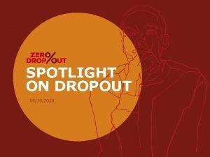 SPOTLIGHT ON DROPOUT 06102020 AGENDA PURPOSE OF THE