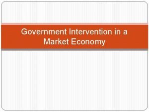 Government Intervention in a Market Economy Government Intervention