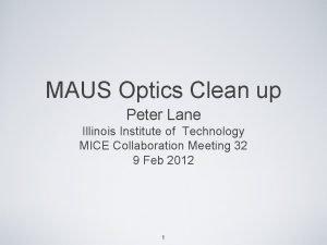 MAUS Optics Clean up Peter Lane Illinois Institute