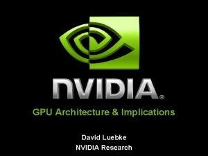 GPU Architecture Implications David Luebke NVIDIA Research GPU