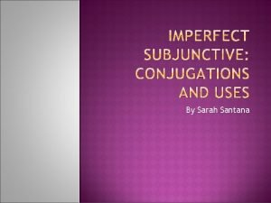 By Sarah Santana The imperfect subjunctive refers to