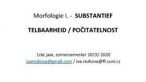 Morfologie I SUBSTANTIEF TELBAARHEID POITATELNOST 2 GETAL 1