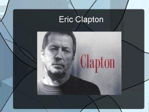 Eric Clapton Eric Clapton was born in England