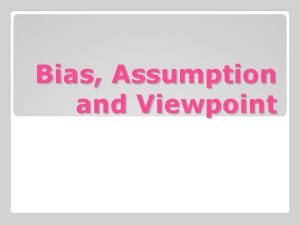 Bias Assumption and Viewpoint A bias is a