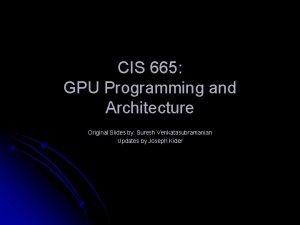 CIS 665 GPU Programming and Architecture Original Slides
