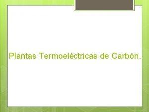 Plantas Termoelctricas de Carbn Funcionamiento Son aquellas plantas