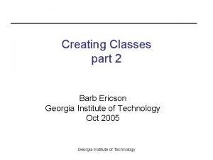 Creating Classes part 2 Barb Ericson Georgia Institute