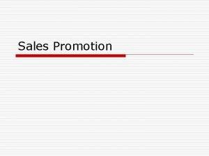Sales Promotion Sales Promotion o Sales promotion consist