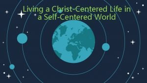 Living a ChristCentered Life in a SelfCentered World