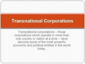 Transnational Corporations Transnational corporations those corporations which operate